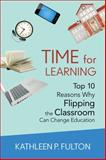 Time for Learning : Top 10 Reasons Why Flipping the Classroom Can Change Education, Fulton, Kathleen P. L., 1483332810