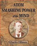 Atom Smashing Power of the Mind, Charles Fillmore and Max Ehrmann, 1475232829