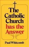 The Catholic Church Has the Answer, Paul Whitcomb, 0895552825
