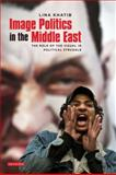 Image Politics in the Middle East : The Role of the Visual in Political Struggle, Khatib, Lina, 1848852827