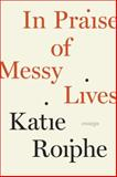 In Praise of Messy Lives, Katie Roiphe, 0812992822