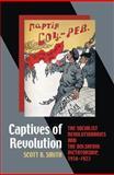 Captives of Revolution : The Socialist Revolutionaries and the Bolshevik Dictatorship, 1918-1923, Smith, Scott B., 0822962829