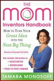 The Mom Inventors Handbook : How to Turn Your Great Idea into the Next Big Thing, Monosoff, Tamara, 0071822828