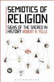 The Semiotics of Religion : Signs of the Sacred in History, Yelle, Robert, 1441142827