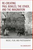 Re-Creating Paul Bowles, the Other, and the Imagination : Music, Film, and Photography, Chandarlapaty, Raj, 1498502822