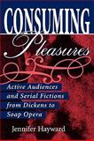 Consuming Pleasures : Active Audiences and Serial Fictions from Dickens to Soap Opera, Hayward, Jennifer, 081319282X