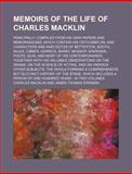 Memoirs of the Life of Charles MacKlin; Principally Compiled from His Own Papers and Memorandums; Which Contain His Criticisms on, And, Charles MacKlin, 1150832827