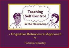Teaching Self Control in the Classroom : A Cognitive Behavioural Approach, Gourley, Patricia, 1873942826