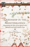 Queenship in the Mediterranean : Negotiating the Role of the Queen in the Medieval and Early Modern Eras, , 1137362820