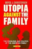 Utopia Against the Family : The Problems and Politics of the American Family, Christensen, Bryce J., 0898702828