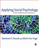 Applying Social Psychology : From Problems to Solutions, Buunk, Abraham P. and Vugt, Mark Van, 1412902835