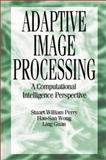 Adaptive Image Processing : A Computational Intelligence Perspective, Perry, Stuart William and Wong, Hau-San, 0849302838