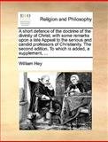 A Short Defence of the Doctrine of the Divinity of Christ; with Some Remarks upon a Late Appeal to the Serious and Candid Professors of Christianity, William Hey, 1170572839