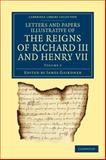 Letters and Papers Illustrative of the Reigns of Richard III and Henry VII: Volume 2, , 110804283X