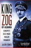 King Zog of Albania : Europe's Self-Made Muslim Monarch, Tomes, Jason, 0814782833