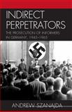 Indirect Perpetrators : The Prosecution of Informers in Germany, 1945-1965, Szanajda, Andrew, 0739142836