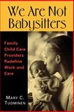 We Are Not Babysitters : Family Childcare Providers Redefine Work and Care, Tuominen, Mary C., 0813532833