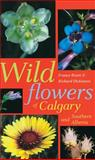 Wildflowers of Calgary and Southern Alberta, Richard Dickinson and France Royer, 0888642830