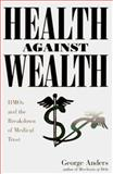 Health Against Wealth : HMOs and the Breakdown of Medical Trust, Anders, George, 0395822831