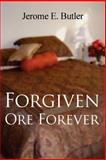 Forgiven Ore Forever, Jerome E. Butler, 1462652832