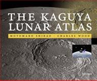 The Kaguya Lunar Atlas : The Moon in High Resolution, Shirao, Motomaro and Wood, Charles A., 1441972846