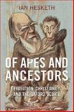 Of Apes and Ancestors : Evolution, Christianity, and the Oxford Debate, Hesketh, Ian, 0802092845