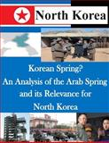 Korean Spring? an Analysis of the Arab Spring and Its Relevance for North Korea, U. S. Army U.S. Army Command and  Staff College, 1500492841