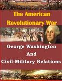 George Washington and Civil-Military Relations, U. S. Army U.S. Army Command and  Staff College, 1499732848