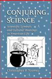 Conjuring Science : Scientific Symbols and Cultural Meanings in American Life, Toumey, Christopher P., 0813522854