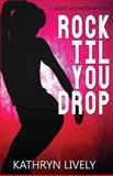 Rock Til You Drop, Kathryn Lively, 1479282855