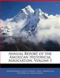 Annual Report of the American Historical Association, Smithsonian Institution. Press, 1144782856
