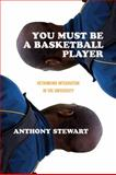 You Must Be a Basketball Player : Rethinking Integration in the University, Stewart, Anthony, 1552662853