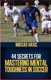 44 Secrets for Mastering Mental Toughness in Soccer, Mirsad Hasic, 1493702858