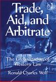 Trade, Aid and Arbitrate : The Globalization of Western Law, Wolf, Ronald Charles, 0754622851