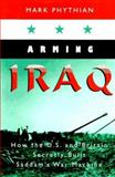 Arming Iraq : How the U. S. and Britain Secretly Built Saddam's War Machine, Phythian, Mark, 1555532853