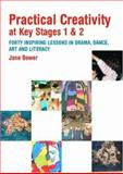Practical Creativity at Key Stages 1 and 2 : 40 Inspiring Lessons in Drama, Dance, Art, and Literacy, Bower, Jane, 0415342856