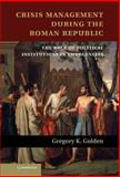Crisis Management During the Roman Republic : The Role of Political Institutions in Emergencies, Golden, Gregory K., 1107032857