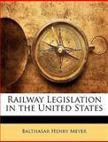 Railway Legislation in the United States, Balthasar Henry Meyer, 114424286X