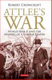 Attlee's War : World War II and the Making of a Labour Leader, Crowcroft, Robert, 184885286X