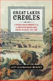 Great Lakes Creoles : A French-Indian Community on the Northern Borderlands, Prairie du Chien, 1750-1860, Murphy, Lucy Eldersveld, 1107052866