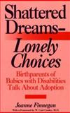 Shattered Dreams - Lonely Choices : Birthparents of Babies with Disabilities Talk about Adoption, Finnegan, Joanne and Mitchell, Sommer, 0897892860