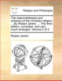 The Reasonableness and Certainty of the Christian Religion by Robert Jenkin, the Third Edition, Corrected, and Very Much Enlarged, Robert Jenkin, 1140762869