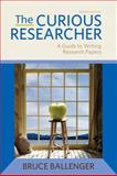 The Curious Researcher : A Guide to Writing Research Papers, Ballenger, Bruce, 0205172873