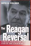 The Reagan Reversal : Foreign Policy and the End of the Cold War, Fischer, Beth A., 0826212875