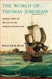 The World of Thomas Jeremiah : Charles Town on the Eve of the American Revolution, Ryan, William R., 019992287X