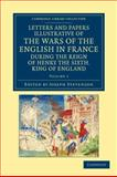 Letters and Papers Illustrative of the Wars of the English in France : During the Reign of Henry the Sixth, King of England, , 1108042872
