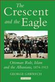 The Crescent and the Eagle : Ottoman Rule, Islam and the Albanians, 1874-1913, Gawrych, George W., 1845112873