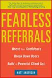 Fearless Referrals : Boost Your Confidence, Break down Doors, and Build a Powerful Client List, Anderson, Matt, 0071782877