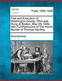 Trial and Execution of Washington Goode, Who Was Hung at Boston, May 25, 1849, with Full Particulars of the Horrid Murder of Thomas Harding, Anonymous, 1275482872