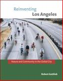 Reinventing Los Angeles : Nature and Community in the Global City, Gottlieb, Robert, 0262072874
